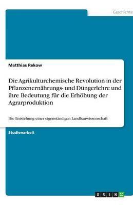 Die Agrikulturchemische Revolution in der Pflanzenernährungs- und Düngerlehre und ihre Bedeutung für die Erhöhung der Agrarproduktion