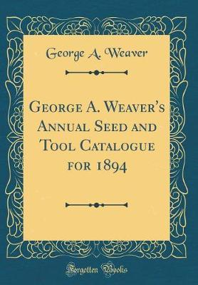 George A. Weaver's Annual Seed and Tool Catalogue for 1894 (Classic Reprint)