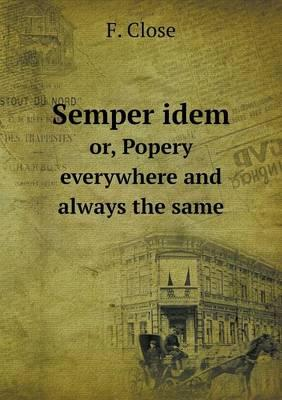 Semper Idem Or, Popery Everywhere and Always the Same