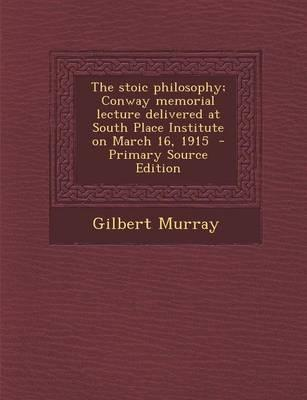 The Stoic Philosophy; Conway Memorial Lecture Delivered at South Place Institute on March 16, 1915 - Primary Source Edition