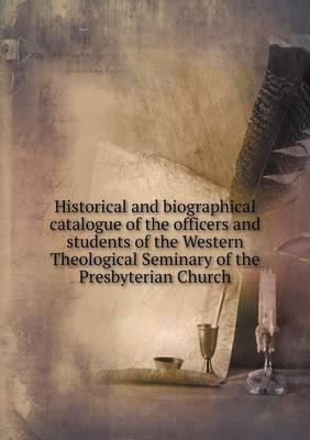 Historical and Biographical Catalogue of the Officers and Students of the Western Theological Seminary of the Presbyterian Church