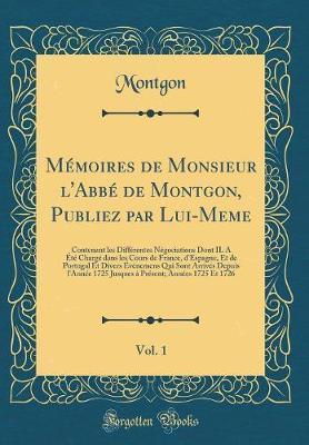 Mémoires de Monsieur l'Abbé de Montgon, Publiez par Lui-Meme, Vol. 1