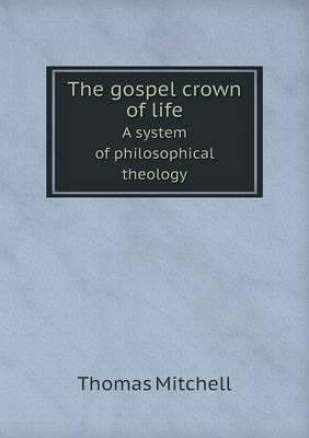The Gospel Crown of Life a System of Philosophical Theology