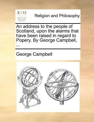 An Address to the People of Scotland, Upon the Alarms That Have Been Raised in Regard to Popery. by George Campbell, ...