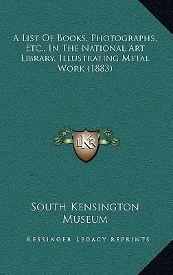 A List of Books, Photographs, Etc., in the National Art Library, Illustrating Metal Work (1883)