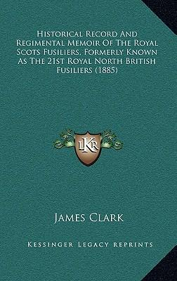 Historical Record and Regimental Memoir of the Royal Scots Fusiliers, Formerly Known as the 21st Royal North British Fusiliers (1885)