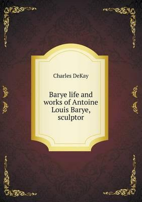 Barye Life and Works of Antoine Louis Barye, Sculptor