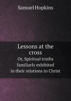 Lessons at the Cross Or, Spiritual Truths Familiarly Exhibited in Their Relations to Christ