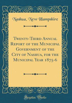 Twenty-Third Annual Report of the Municipal Government of the City of Nashua, for the Municipal Year 1875-6 (Classic Reprint)