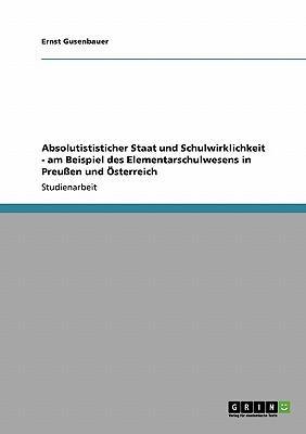 Absolutististicher Staat und Schulwirklichkeit - am Beispiel des Elementarschulwesens in Preußen und Österreich