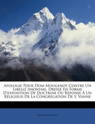 Apologie Pour Dom Mougenot Contre Un Libell Anonyme, Dress En Forme D'Exposition de Doctrine Ou R Ponse Un R Ligieux de La Congr Gation de S. Vanne