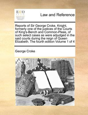 Reports of Sir George Croke, Knight, Formerly One of the Justices of the Courts of King's-Bench and Common-Pleas, of Such Select Cases as Were Adjudge