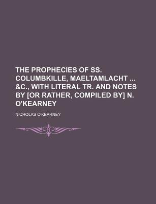 The Prophecies of SS. Columbkille, Maeltamlacht &C, with Literal Tr. and Notes by [Or Rather, Compiled By] N. O'Kearney