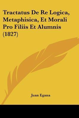Tractatus de Re Logica, Metaphisica, Et Morali Pro Filiis Et Alumnis (1827)
