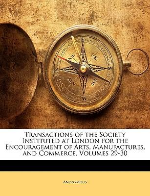 Transactions of the Society Instituted at London for the Encouragement of Arts, Manufactures, and Commerce, Volumes 29-30