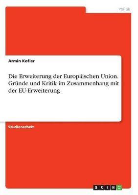 Die Erweiterung der Europäischen Union. Gründe und Kritik im Zusammenhang mit der EU-Erweiterung