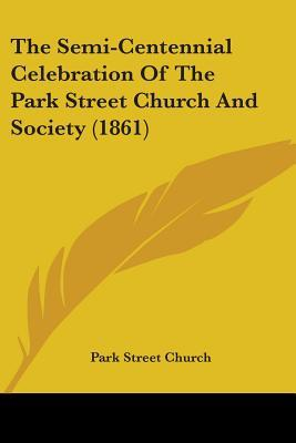 The Semi-centennial Celebration of the Park Street Church and Society