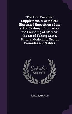 The Iron Founder Supplement. a Complete Illustrated Exposition of the Art of Casting in Iron. Also, the Founding of Statues; The Art of Taking Casts, Pattern Modelling; Useful Formulas and Tables