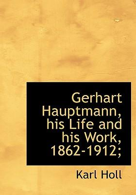 Gerhart Hauptmann, His Life and His Work, 1862-1912;