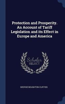 Protection and Prosperity. an Account of Tariff Legislation and Its Effect in Europe and America