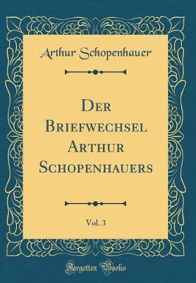 Der Briefwechsel Arthur Schopenhauers, Vol. 3 (Classic Reprint)