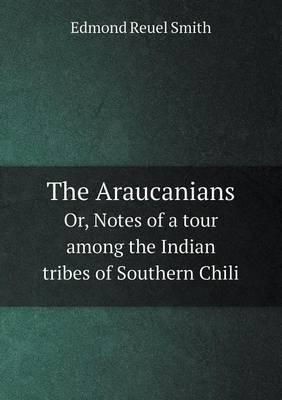 The Araucanians Or, Notes of a Tour Among the Indian Tribes of Southern Chili