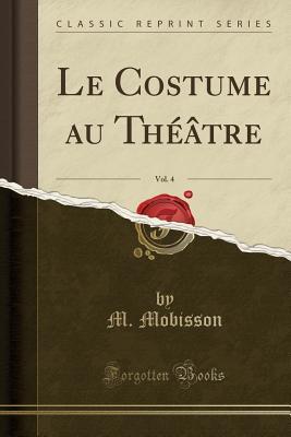 Le Costume au Théâtre, Vol. 4 (Classic Reprint)