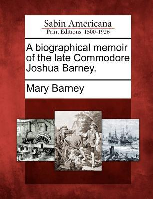 A Biographical Memoir of the Late Commodore Joshua Barney