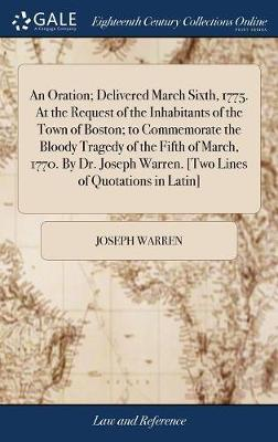 An Oration; Delivered March Sixth, 1775. at the Request of the Inhabitants of the Town of Boston; To Commemorate the Bloody Tragedy of the Fifth of ... Warren. [two Lines of Quotations in Latin]