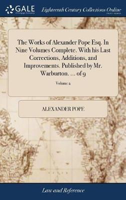 The Works of Alexander Pope Esq. in Nine Volumes Complete. with His Last Corrections, Additions, and Improvements. Published by Mr. Warburton. ... of 9; Volume 2