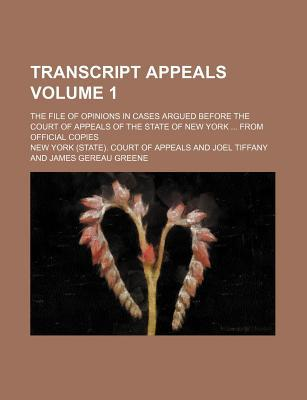 Transcript Appeals Volume 1; The File of Opinions in Cases Argued Before the Court of Appeals of the State of New York from Official Copies
