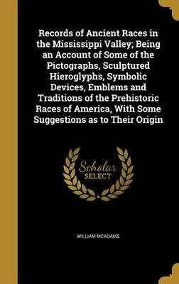 Records of Ancient Races in the Mississippi Valley; Being an Account of Some of the Pictographs, Sculptured Hieroglyphs, Symbolic Devices, Emblems and ... with Some Suggestions as to Their Origin