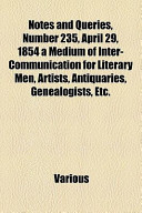 Notes and Queries, Number 235, April 29, 1854 a Medium of Inter-Communication for Literary Men, Artists, Antiquaries, Genealogists, Etc