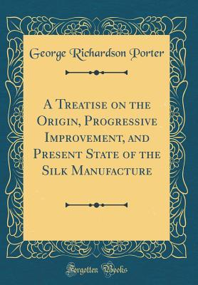 A Treatise on the Origin, Progressive Improvement, and Present State of the Silk Manufacture (Classic Reprint)
