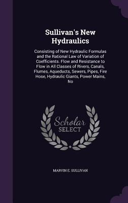 Sullivan's New Hydraulics, Consisting of New Hydraulic Formulas and the Rational Law of Variation of Coefficients. Flow and Resistance to Flow in All ... Fire Hose, Hydraulic Giants, Power Mains, No