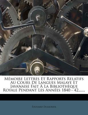 Memoire Lettres Et Rapports Relatifs Au Cours de Langues Malaye Et Javanaise Fait a la Bibliotheque Royale Pendant Les Annees 1840 - 42, ......