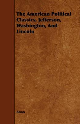 The American Political Classics, Jefferson, Washington, and Lincoln