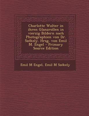 Charlotte Wolter in Ihren Glanzrollen in Vierzig Bildern Nach Photographien Von Dr. Szekely. Hrsg. Von Emil M. Engel