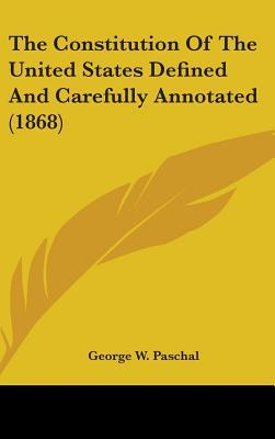 The Constitution Of The United States Defined And Carefully Annotated (1868)