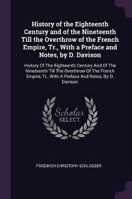 History of the Eighteenth Century and of the Nineteenth Till the Overthrow of the French Empire, Tr., with a Preface and Notes, by D. Davison