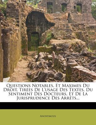Questions Notables, Et Maximes Du Droit, Tir Es de L'Usage Des Textes, Du Sentiment Des Docteurs, Et de La Jurisprudence Des Arr Ts...