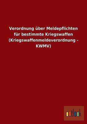 Verordnung über Meldepflichten für bestimmte Kriegswaffen (Kriegswaffenmeldeverordnung - KWMV)