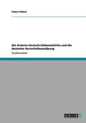 Die Kolonie Deutsch-Südwestafrika und die deutsche Herrschaftsausübung