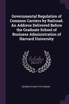Governmental Regulation of Common Carriers by Railroad. an Address Delivered Before the Graduate School of Business Administration of Harvard Universi