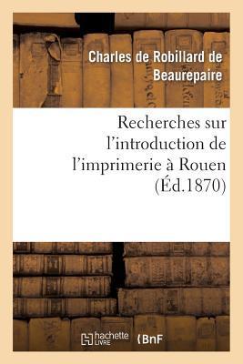 Recherches Sur l'Introduction de l'Imprimerie a Rouen