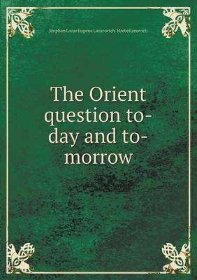 The Orient Question To-Day and To-Morrow