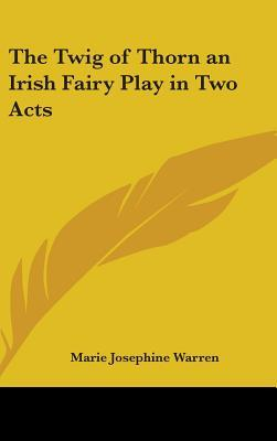 The Twig of Thorn an Irish Fairy Play in Two Acts