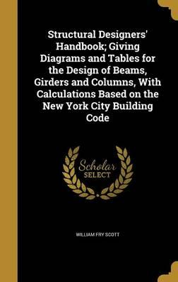 Structural Designers' Handbook; Giving Diagrams and Tables for the Design of Beams, Girders and Columns, with Calculations Based on the New York City Building Code