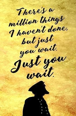 There's a Million Things I Haven't Done, But Just You Wait. Just You Wait.