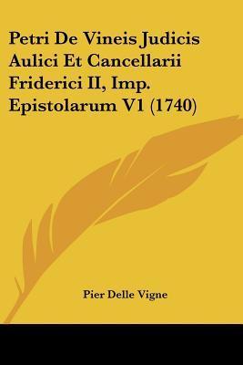 Petri de Vineis Judicis Aulici Et Cancellarii Friderici II, Imp. Epistolarum V1 (1740)